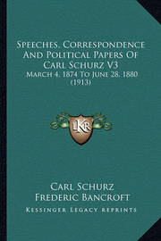 Speeches, Correspondence and Political Papers of Carl Schurz V3: March 4, 1874 to June 28, 1880 (1913) by Carl Schurz