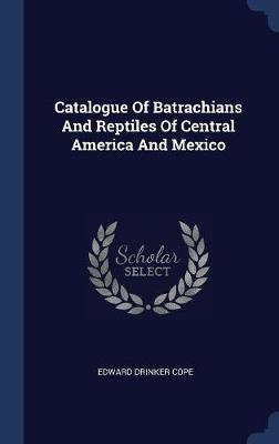 Catalogue of Batrachians and Reptiles of Central America and Mexico by Edward Drinker Cope image