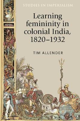 Learning Femininity in Colonial India, 1820-1932 by Tim Allender image