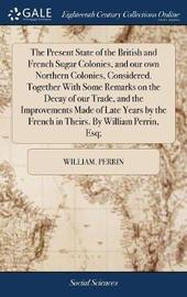 The Present State of the British and French Sugar Colonies, and Our Own Northern Colonies, Considered. Together with Some Remarks on the Decay of Our Trade, and the Improvements Made of Late Years by the French in Theirs. by William Perrin, Esq; by William Perrin