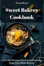 Sweet Bakery Cookbook by Teresa Moore