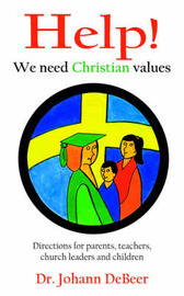 Help! We Need Christian Values: Directions for Parents, Teachers, Church Leaders and Children by Dr Johann Debeer image