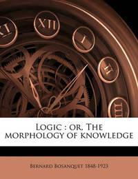 Logic: Or, the Morphology of Knowledge Volume V.1/2 by Bernard Bosanquet
