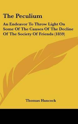 The Peculium: An Endeavor to Throw Light on Some of the Causes of the Decline of the Society of Friends (1859) by Thomas Hancock