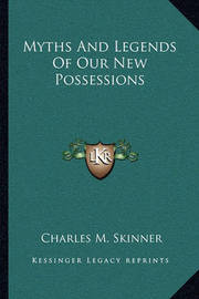 Myths and Legends of Our New Possessions by Charles M Skinner