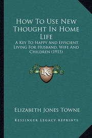 How to Use New Thought in Home Life: A Key to Happy and Efficient Living for Husband, Wife and Children (1915) by Elizabeth Jones Towne