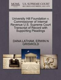 University Hill Foundation V. Commissioner of Internal Revenue U.S. Supreme Court Transcript of Record with Supporting Pleadings by Dana Latham
