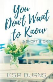 You Don't Want to Know by K S R Burns