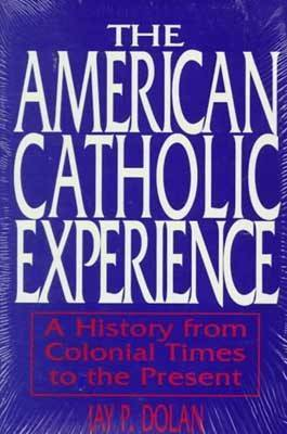 The American Catholic Experience by Jay P Dolan