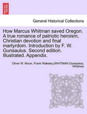 How Marcus Whitman Saved Oregon. a True Romance of Patriotic Heroism, Christian Devotion and Final Martyrdom. Introduction by F. W. Gunsaulus. Second Edition. Illustrated. Appendix. by Oliver W. Nixon