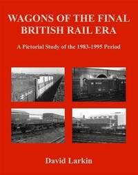 Wagons of the Final British Rail Era by David Larkin image
