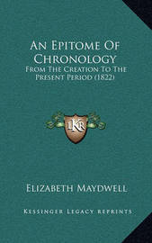 An Epitome of Chronology: From the Creation to the Present Period (1822) by Elizabeth Maydwell