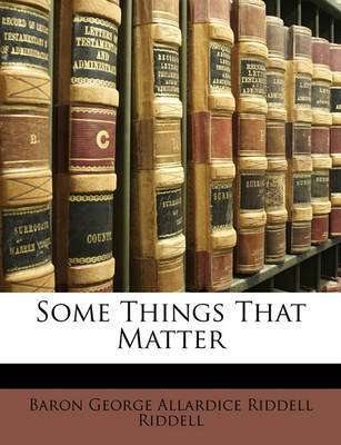 Some Things That Matter by Baron George Allardice Riddell Riddell