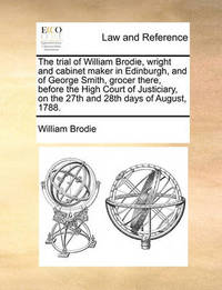 The Trial of William Brodie, Wright and Cabinet Maker in Edinburgh, and of George Smith, Grocer There, Before the High Court of Justiciary, on the 27th and 28th Days of August, 1788. by William Brodie