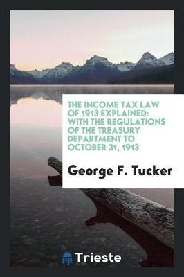 The Income Tax Law of 1913 Explained by George F Tucker