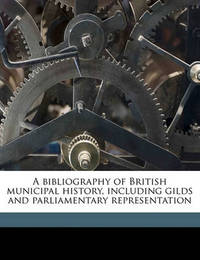 A Bibliography of British Municipal History, Including Gilds and Parliamentary Representation by Charles Gross