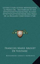 Lettres a Son Altesse Monseigneur Le Prince de... Sur Rabelais Et Sur Da Acentsacentsa A-Acentsa Acentsautres Accuses Da Acentsacentsa A-Acentsa Acentsavoir Mal Parle de La Religion Chretienne (1768) by Francois Marie Arouet de Voltaire