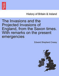 The Invasions and the Projected Invasions of England, from the Saxon Times. with Remarks on the Present Emergencies by Edward Shepherd Creasy