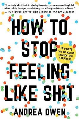 How to Stop Feeling Like Sh*t: 14 Habits that Are Holding You Back from Happiness by Andrea Owen image