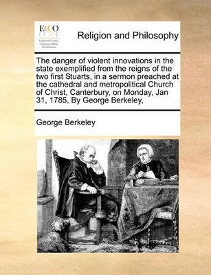 The Danger of Violent Innovations in the State Exemplified from the Reigns of the Two First Stuarts, in a Sermon Preached at the Cathedral and Metropolitical Church of Christ, Canterbury, on Monday, Jan 31, 1785, by George Berkeley, by George Berkeley image