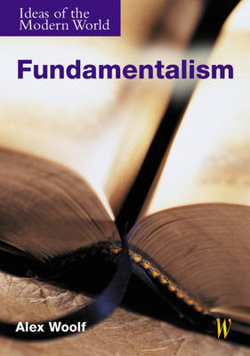 Ideas of the Modern World: Fundamentalism by Alex Woolf