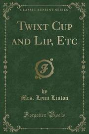 Twixt Cup and Lip, Etc (Classic Reprint) by Mrs Lynn Linton image