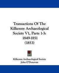 Transactions Of The Kilkenny Archaeological Society V1, Parts 1-3: 1849-1851 (1853) by John O'Donovan