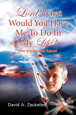 Lord, What Would You Have Me to Do in My Life? the Expanse of Agape by David A. Zaukelies image