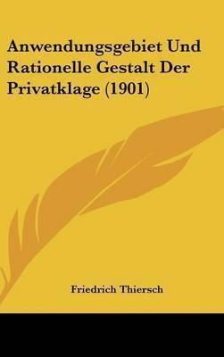 Anwendungsgebiet Und Rationelle Gestalt Der Privatklage (1901) by Friedrich Thiersch