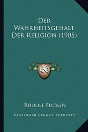 Der Wahrheitsgehalt Der Religion (1905) by Rudolf Eucken