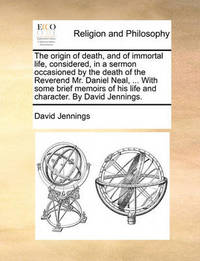 The Origin of Death, and of Immortal Life, Considered, in a Sermon Occasioned by the Death of the Reverend Mr. Daniel Neal, ... with Some Brief Memoirs of His Life and Character. by David Jennings by David Jennings