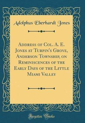 Address of Col. A. E. Jones at Turpin's Grove, Anderson Township, on Reminiscences of the Early Days of the Little Miami Valley (Classic Reprint) by Adolphus Eberhardt Jones