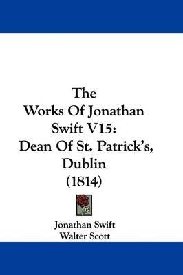 The Works Of Jonathan Swift V15: Dean Of St. Patrick's, Dublin (1814) by Jonathan Swift image