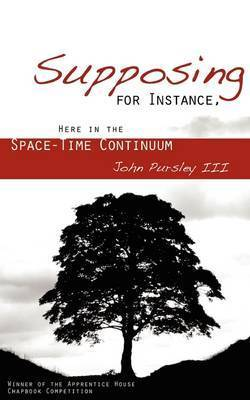 Supposing, for Instance, Here in the Space-Time Continuum by John Pursley