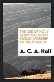 The Use of Holy Scripture in the Public Worship of the Church by A. C. a. Hall image