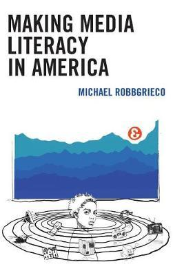Making Media Literacy in America by Michael RobbGrieco
