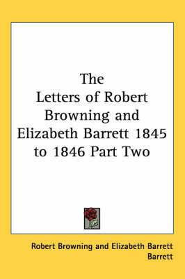 The Letters of Robert Browning and Elizabeth Barrett 1845 to 1846 Part Two by Robert Browning