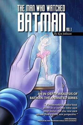 The Man Who Watched Batman Vol. 1: An in Depth Analysis of Batman: The Animated Series by Ken Johnson