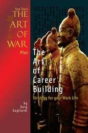 Sun Tzu's the Art of War Plus the Art of Career Building by Gary Gagliardi