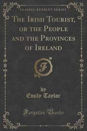 The Irish Tourist, or the People and the Provinces of Ireland (Classic Reprint) by Emily Taylor