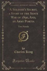 A Soldier's Secret, a Story of the Sioux War of 1890, And, an Army Portia by Charles King image