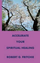 Accelerate Your Spiritual Healing by Robert G. Fritchie