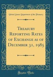 Treasury Reporting Rates of Exchange as of December 31, 1985 (Classic Reprint) by United States Department of Th Treasury image