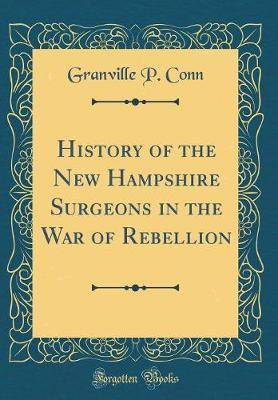 History of the New Hampshire Surgeons in the War of Rebellion (Classic Reprint) by Granville P. Conn