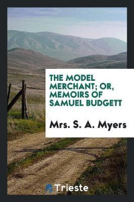 The Model Merchant; Or, Memoirs of Samuel Budgett by Mrs S a Myers