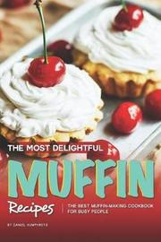The Most Delightful Muffin Recipes by Daniel Humphreys