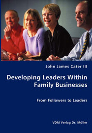 Developing Leaders Within Family Businesses - From Followers to Leaders by John James III Cater