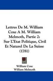 Lettres de M. William Coxe A M. William Melmoth, Partie 2: Sur L'Etat Politique, Civil Et Naturel de La Suisse (1781) by William Coxe