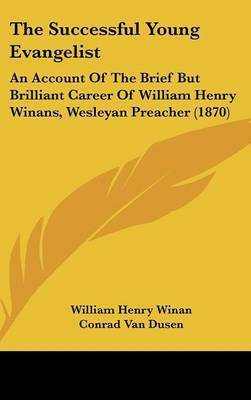 The Successful Young Evangelist: An Account Of The Brief But Brilliant Career Of William Henry Winans, Wesleyan Preacher (1870) by Conrad Van Dusen