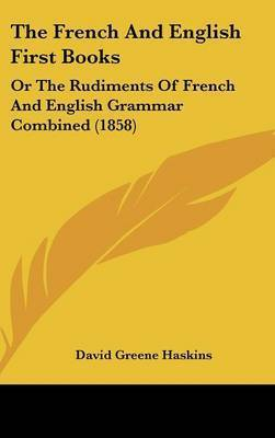 The French And English First Books: Or The Rudiments Of French And English Grammar Combined (1858) by David Greene Haskins